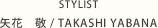 STYLIST 矢花 敬/TAKASHI YABANA